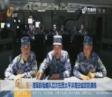 【昨夜今晨】海军航母编队首次在西太平洋海空域攻防演练