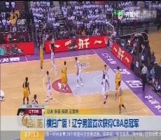 【闪电新闻排行榜】横扫广厦!辽宁男篮首次获得CBA总冠军