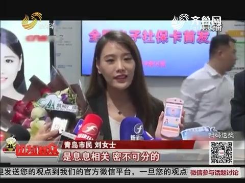 【民生热点】青岛姑娘获签首张全国统一电子社保卡
