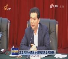 王正伟率全国政协调研组来山东调研
