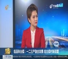 【面对面】临淄朱台镇:一二三产融合发展 绘出镇村新蓝图