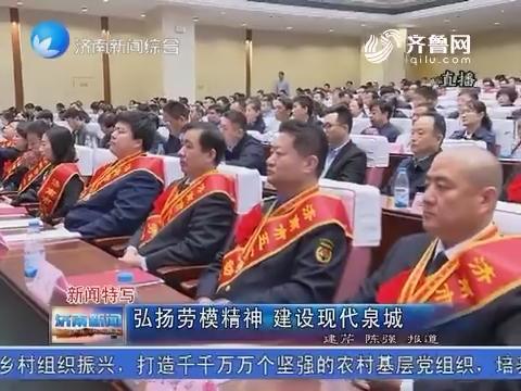 新闻特写:弘扬劳模精神 建设现代泉城