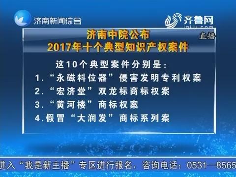 济南中院公布2017年十个典型知识产权案件