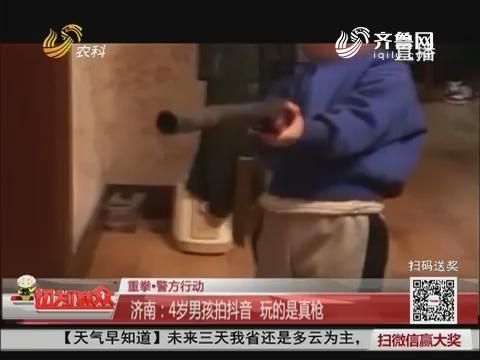 【重拳·警方行动】济南:4岁男孩拍抖音 玩的是真枪