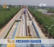 【闪电新闻排行榜】济南首条地铁R1线全线贯通