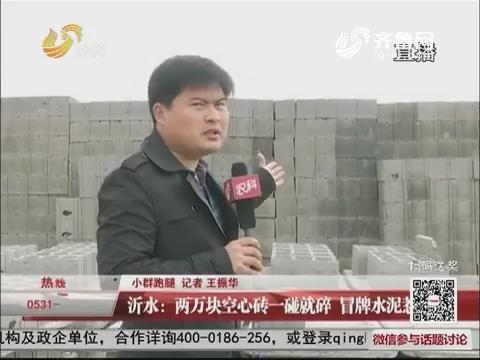 【小群跑腿】沂水:两万块空心砖一碰就碎 冒牌水泥惹祸