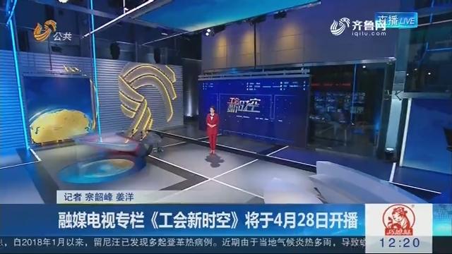 融媒电视专栏《工会新时空》将于4月28日开播开播