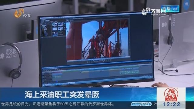 【小视频】海上采油职工晕厥 距码头20海里