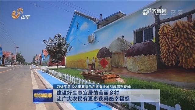 【习近平总书记重要指示在齐鲁大地引起强烈反响】建设好生态宜居的美丽乡村 让广大农民有更多获得感幸福感
