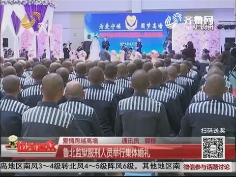 【爱情跨越高墙】鲁北监狱服刑人员举行集体婚礼