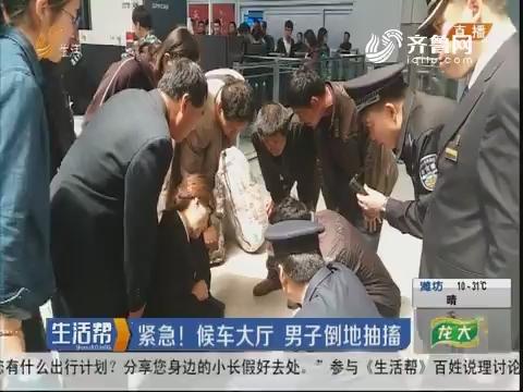 潍坊:紧急!候车大厅 男子倒地抽搐
