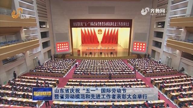 """山東省慶祝""""五一""""國際勞動節暨省勞動模范和先進工作者表彰大會舉行"""