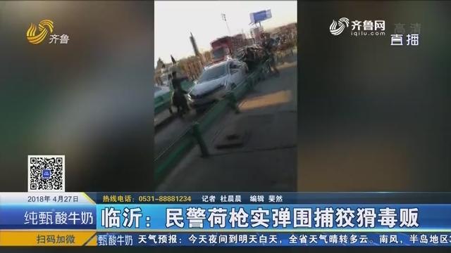 临沂:民警荷枪实弹围捕狡猾毒贩
