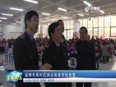 淄博市周村区突击检查学校食堂