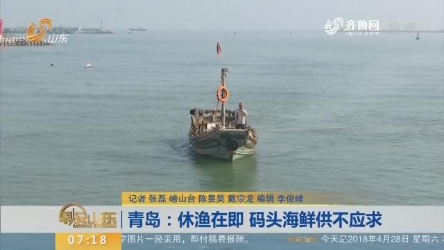【闪电新闻排行榜】青岛:休渔在即 码头海鲜供不应求