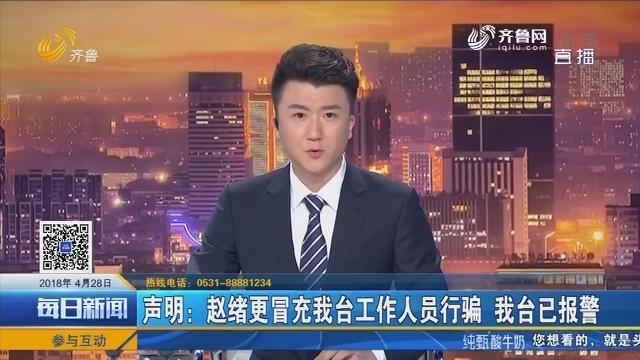 声明:赵绪更冒充我台工作人员行骗 我台已报警