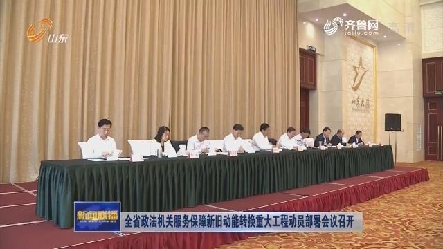 全省政法机关服务保障新旧动能转换重大工程动员部署会议召开