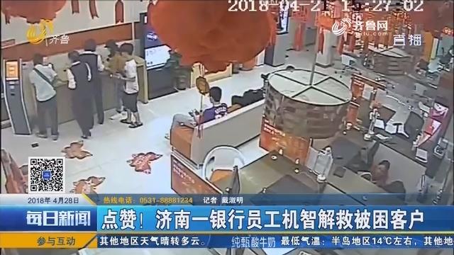 点赞!济南一银行员工机智解救被困客户