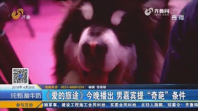 """【好戏在后头】《爱的旅途》4月28日晚播出 男嘉宾提""""奇葩""""条件"""