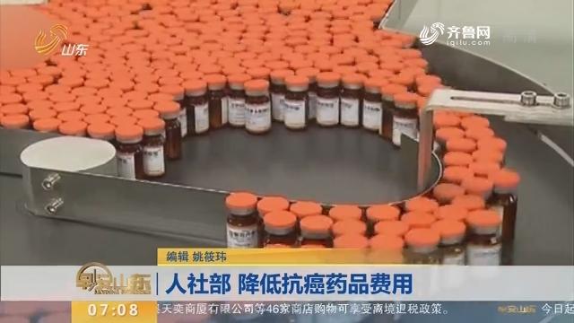 【昨夜今晨】人社部 降低抗癌药品费用