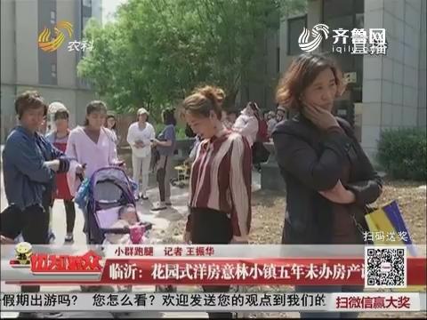 【小群跑腿】临沂:花园式洋房意林小镇五年未办房产证