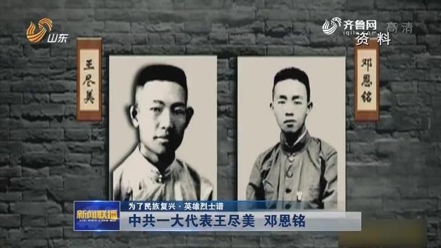 【为了民族复兴·英雄烈士谱】中共一大代表王尽美 邓恩铭