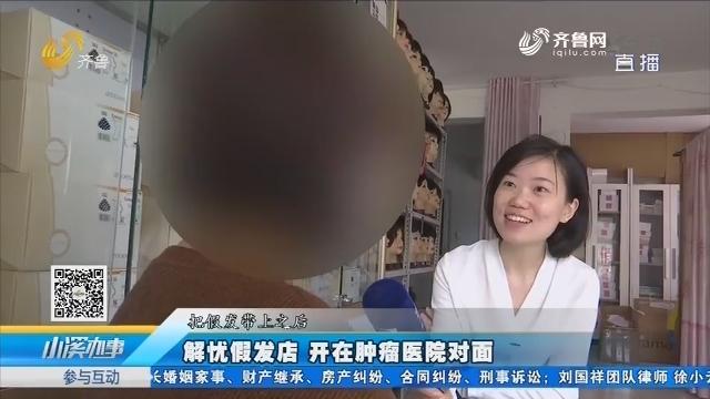 济南:解忧假发店 开在肿瘤医院对面