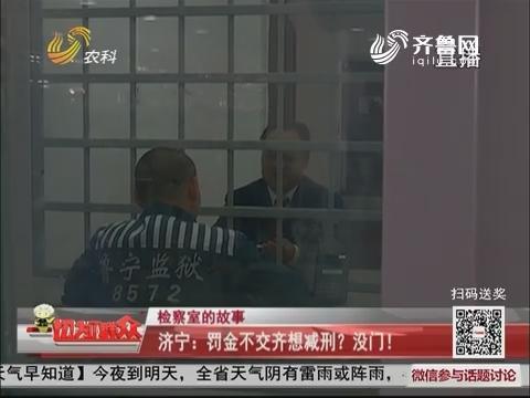 【检察室的故事】济宁:罚金不交齐想减刑?没门!