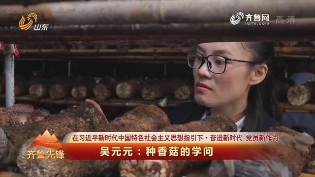 20180502《齐鲁先锋》:在习近平新时代中国特色社会主义思想指引下·奋进新时代 党员新作为 吴元元——种香菇的学问