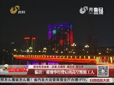 【新市民劳动者】临沂:璀璨华灯背后的高空维修工人