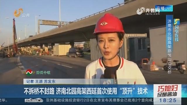 """【闪电连线】不拆桥不封路 济南北园高架西延首次使用""""顶升""""技术"""