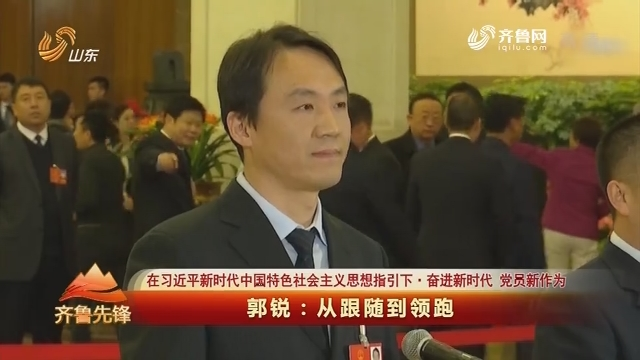 20180503《齐鲁先锋》:在习近平新时代中国特色社会主义思想指引下·奋进新时代 党员新作为 郭锐——从跟随到领跑