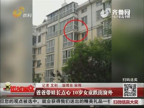 淄博:爸爸带娃长点心 10岁女童跌出窗外
