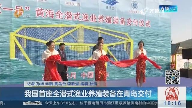 我国首座全潜式渔业养殖装备在青岛交付