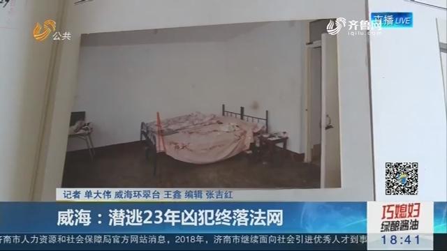 威海:潜逃23年凶犯终落法网