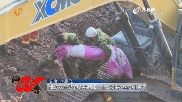 20180505《问安齐鲁》:潍坊安丘男童坠井追踪 出事机井今年3月刚打
