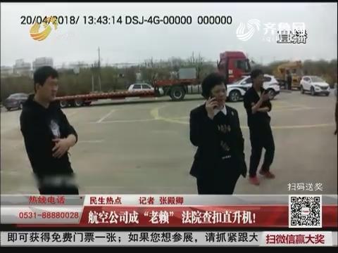 """【民生热点】济南:航空公司成""""老赖"""" 法院查扣直升机!"""