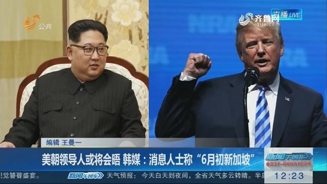 """美朝领导人或将会晤 韩媒:消息人士称""""6月初新加坡"""""""