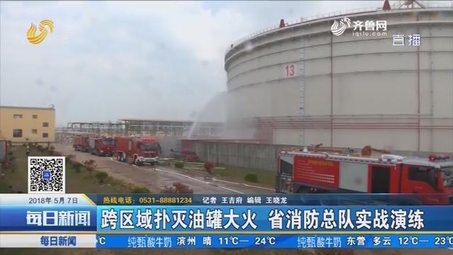青岛:跨区域扑灭油罐大火 省消防总队实战演练