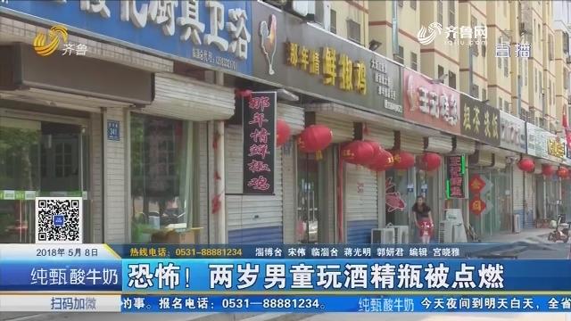 淄博:恐怖!两岁男童玩酒精瓶被点燃