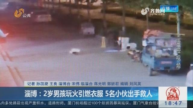 淄博:2岁男孩玩火引燃衣服 5名小伙出手救人