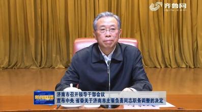 济南市召开领导干部会议 宣布中央 省委关于济南市主要负责同志职务调整的决定