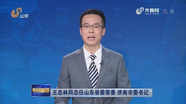 王忠林同志任山东省委常委 济南市委书记