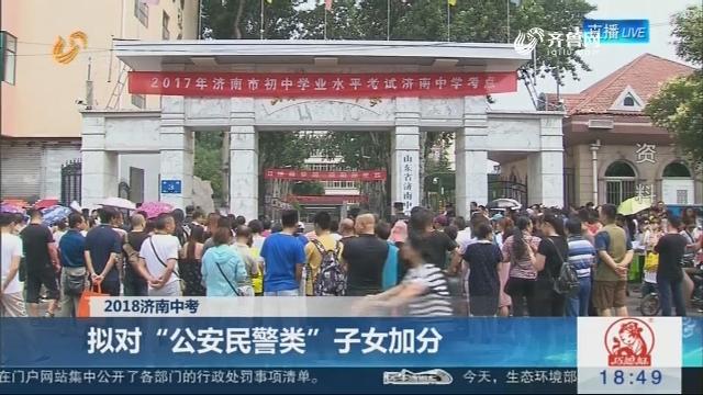 """【2018济南中考】拟对""""公安民警类""""子女加分"""