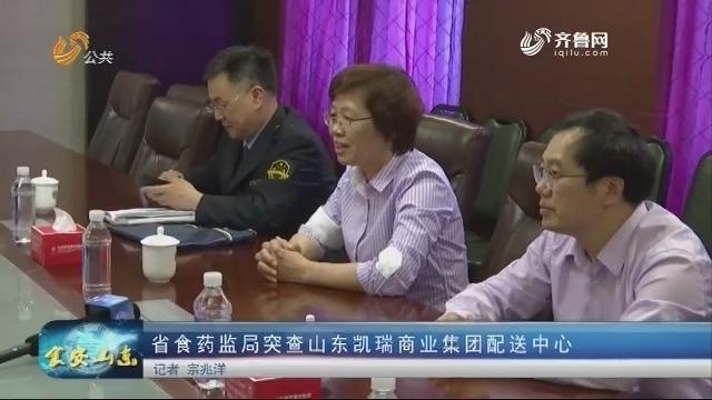 20180511《食安山东》:省食药监局突查山东凯瑞商业集团配送中心