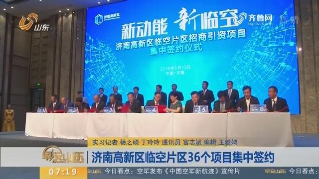 济南高新区临空片区36个项目集中签约