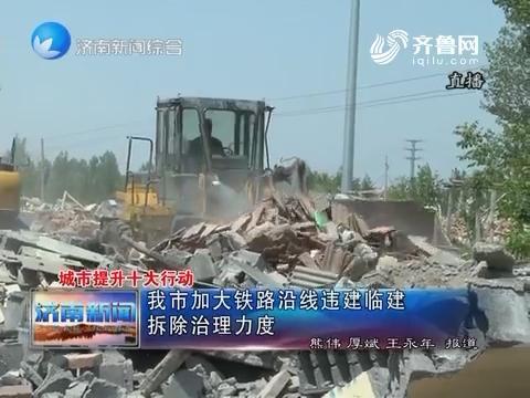 城市提升十大行动:济南市加大铁路沿线违建临建拆除治理力度