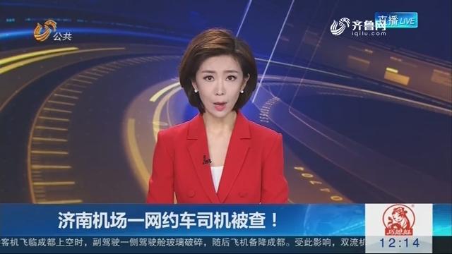 济南机场一网约车司机被查!