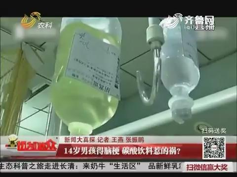【新闻大真探】14岁男孩得脑梗 碳酸饮料惹的祸?