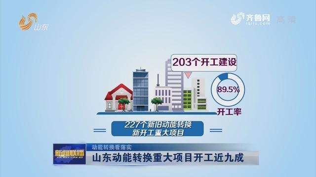 【动能转换看落实】山东动能转换重大项目开工近九成